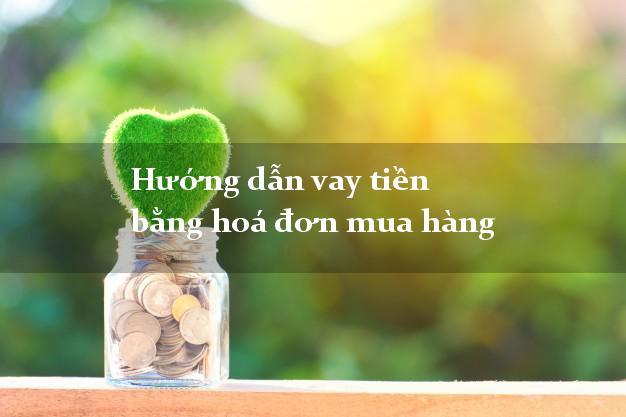 Hướng dẫn vay tiền bằng hoá đơn mua hàng đơn giản